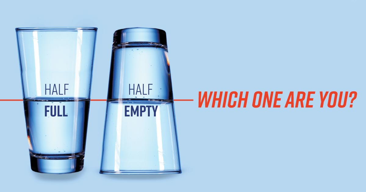 Two glasses half-filled with water. One says, Half full. One says, Half empty. Which one are you?